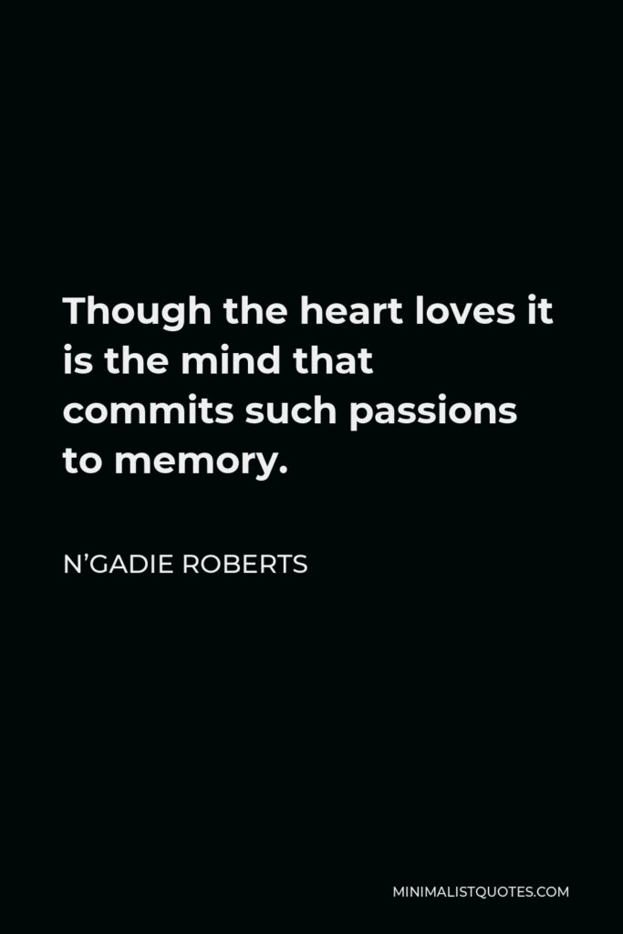 N'Gadie Roberts Quote - Though the heart loves it is the mind that commits such passions to memory.