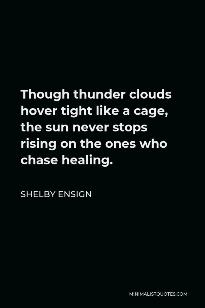 Shelby Ensign Quote - Though thunder clouds hover tight like a cage, the sun never stops rising on the ones who chase healing.