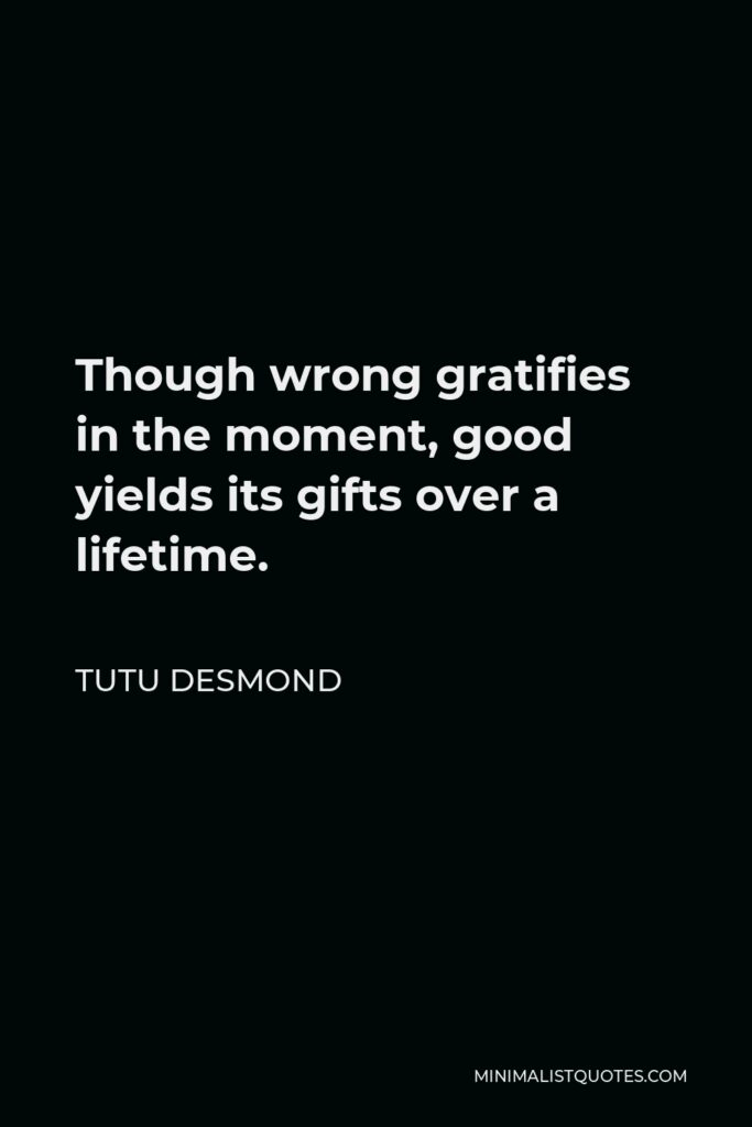 Tutu Desmond Quote - Though wrong gratifies in the moment, good yields its gifts over a lifetime.