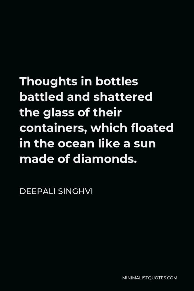 Deepali Singhvi Quote - Thoughts in bottles battled and shattered the glass of their containers, which floated in the ocean like a sun made of diamonds.