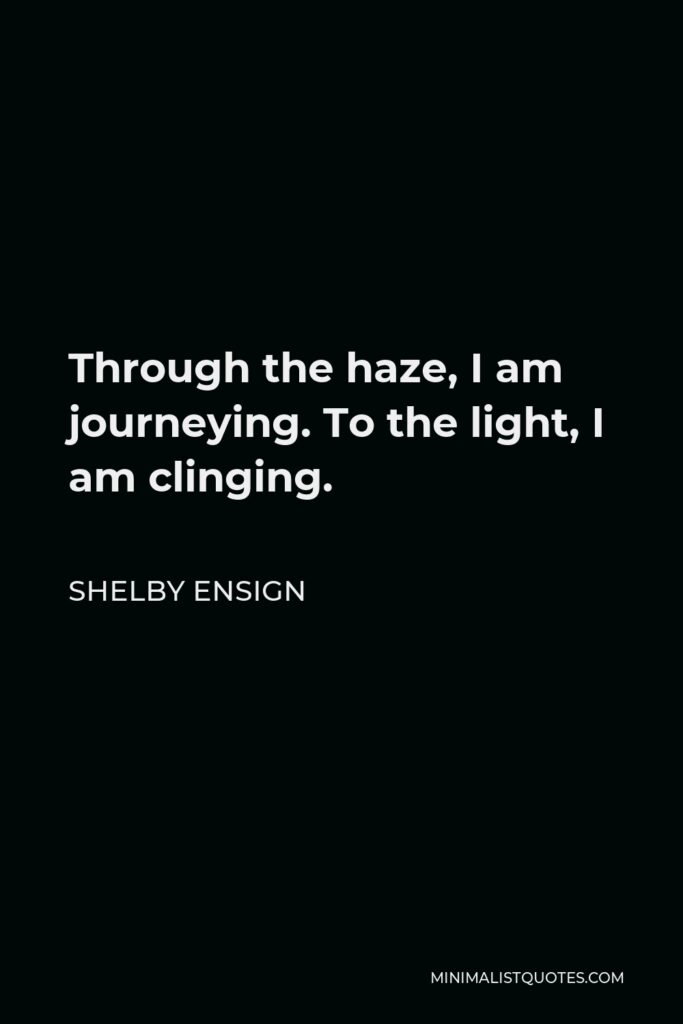 Shelby Ensign Quote - Through the haze, I am journeying. To the light, I am clinging.