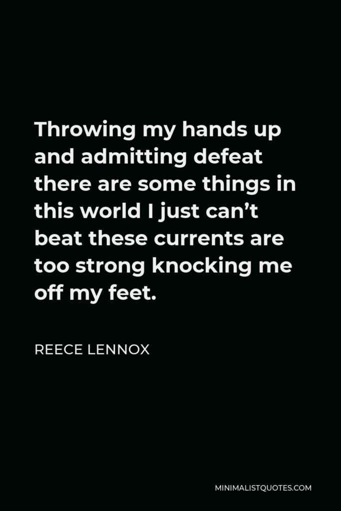 Reece Lennox Quote - Throwing my hands up and admitting defeat there are some things in this world I just can't beat these currents are too strong knocking me off my feet.