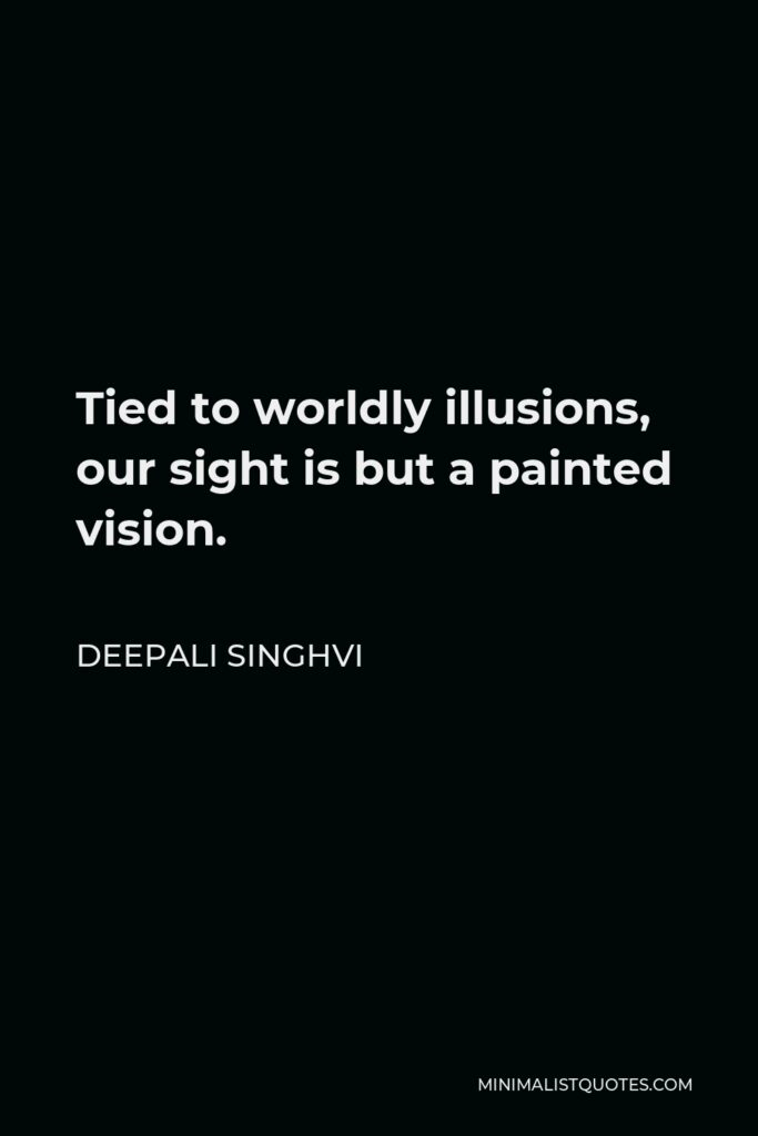 Deepali Singhvi Quote - Tied to worldly illusions, our sight is but a painted vision.