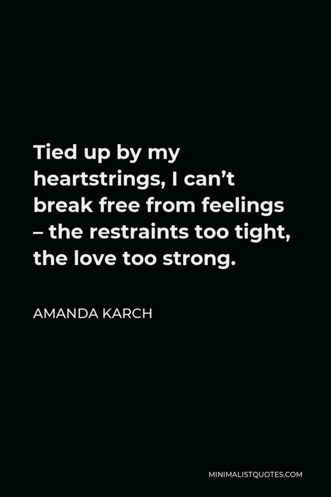 Amanda Karch Quote - Tied up by my heartstrings, I can't break free from feelings – the restraints too tight, the love too strong.