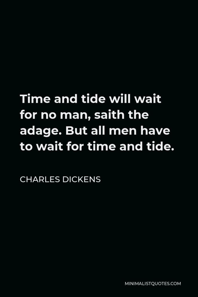 Charles Dickens Quote - Time and tide will wait for no man, saith the adage. But all men have to wait for time and tide.
