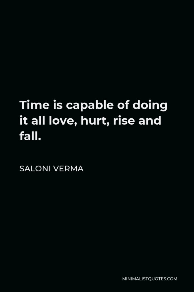 Saloni Verma Quote - Time is capable of doing it all love, hurt, rise and fall.