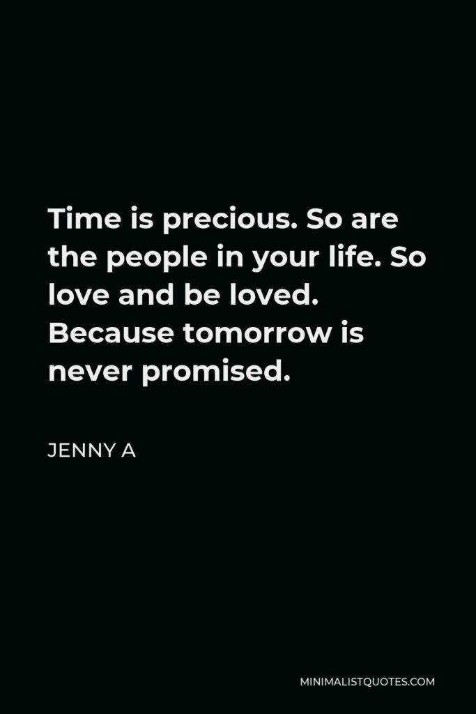 Jenny A Quote - Time is precious. So are the people in your life. So love and be loved. Because tomorrow is never promised.