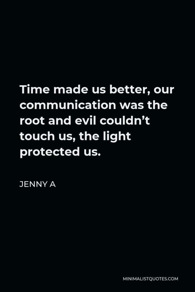 Jenny A Quote - Time made us better, our communication was the root and evil couldn't touch us, the light protected us.