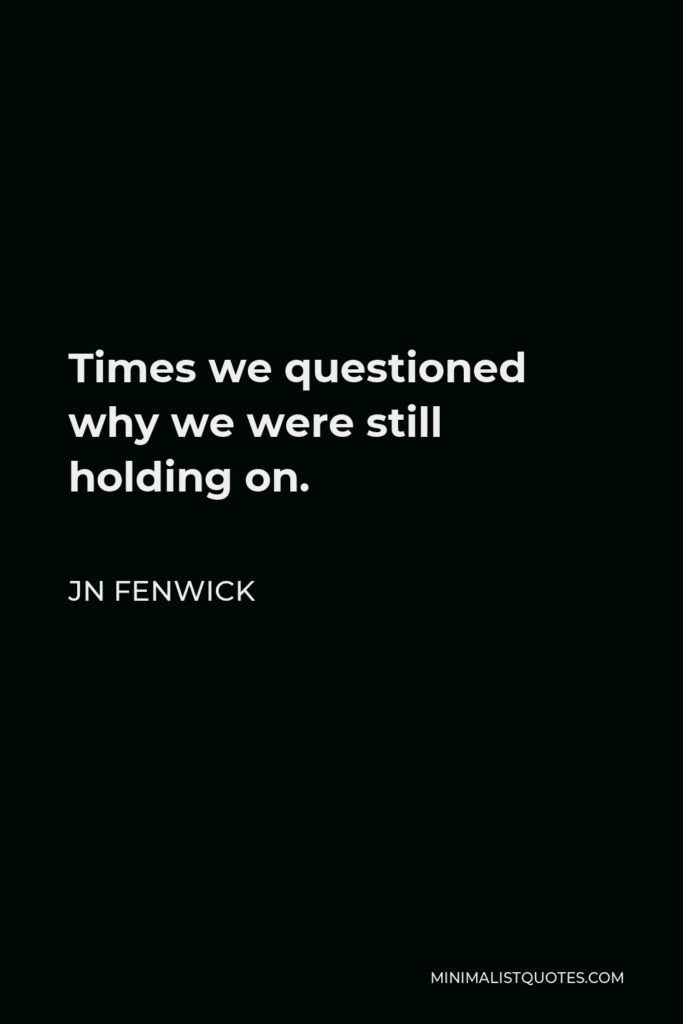 JN Fenwick Quote - Times we questioned why we were still holding on.