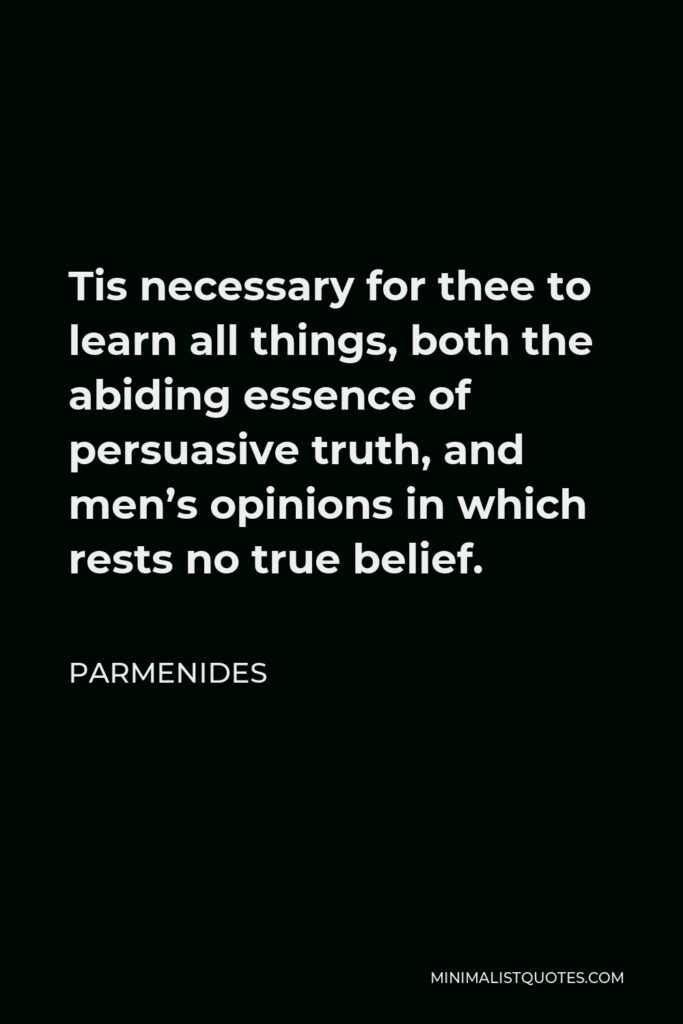 Parmenides Quote - Tis necessary for thee to learn all things, both the abiding essence of persuasive truth, and men's opinions in which rests no true belief.