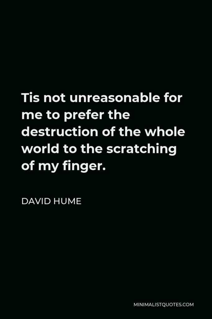 David Hume Quote - Tis not unreasonable for me to prefer the destruction of the whole world to the scratching of my finger.