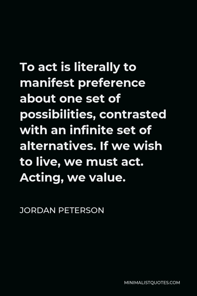 Jordan Peterson Quote - To act is literally to manifest preference about one set of possibilities, contrasted with an infinite set of alternatives. If we wish to live, we must act. Acting, we value.