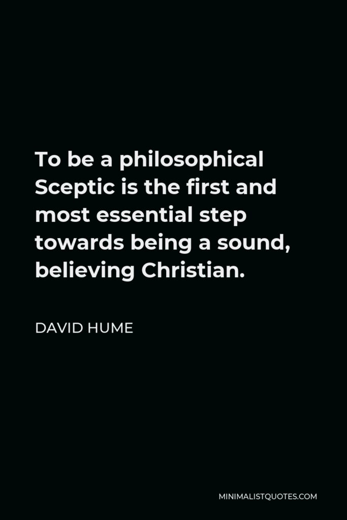 David Hume Quote - To be a philosophical Sceptic is the first and most essential step towards being a sound, believing Christian.