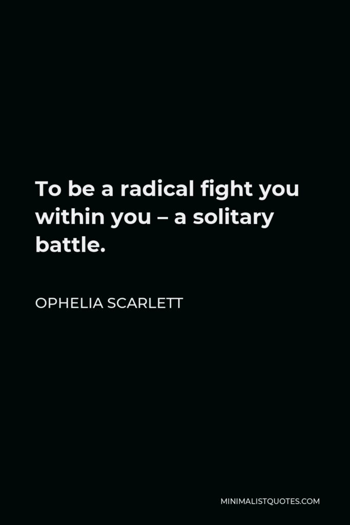 Ophelia Scarlett Quote - To be a radical fight you within you– a solitary battle.