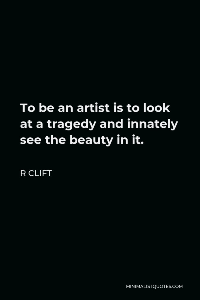 R Clift Quote - To be an artist is to look at a tragedy and innately see the beauty in it.