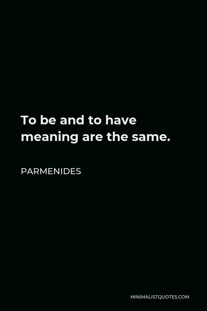 Parmenides Quote - To be and to have meaning are the same.