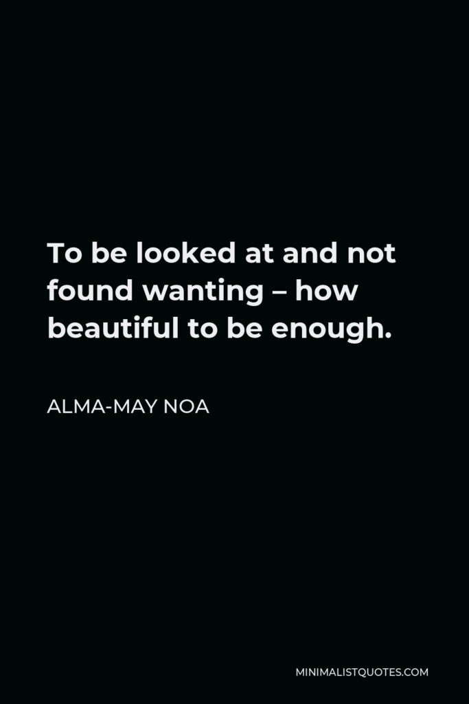 Alma-May Noa Quote - To be looked at and not found wanting – how beautiful to be enough.