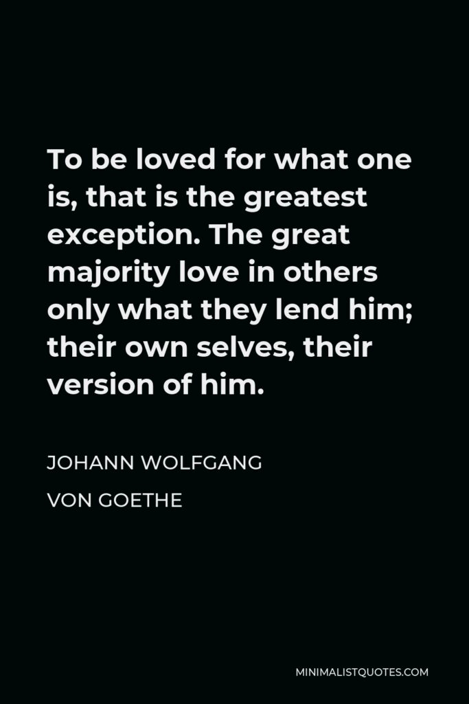 Johann Wolfgang von Goethe Quote - To be loved for what one is, that is the greatest exception. The great majority love in others only what they lend him; their own selves, their version of him.