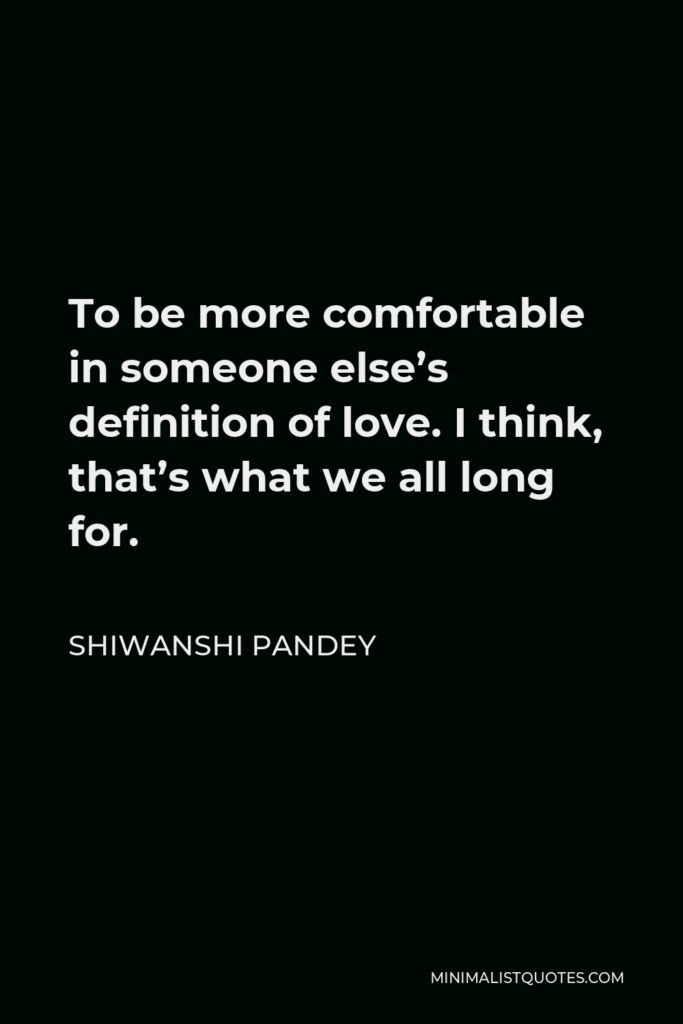 Shiwanshi Pandey Quote - To be more comfortable in someone else's definition of love. I think, that's what we all long for.
