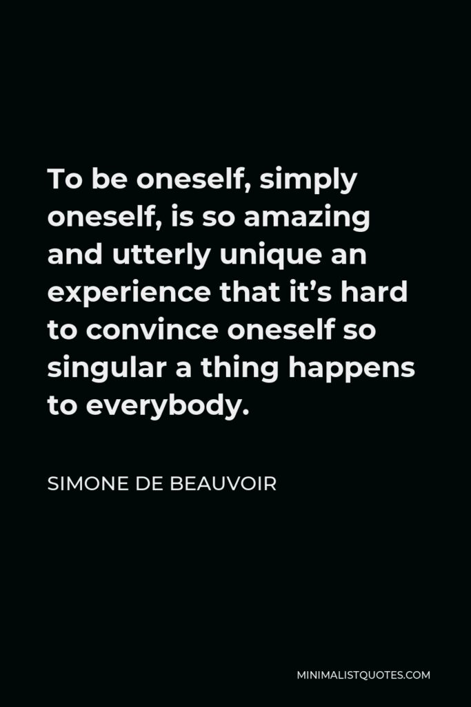 Simone de Beauvoir Quote - To be oneself, simply oneself, is so amazing and utterly unique an experience that it's hard to convince oneself so singular a thing happens to everybody.