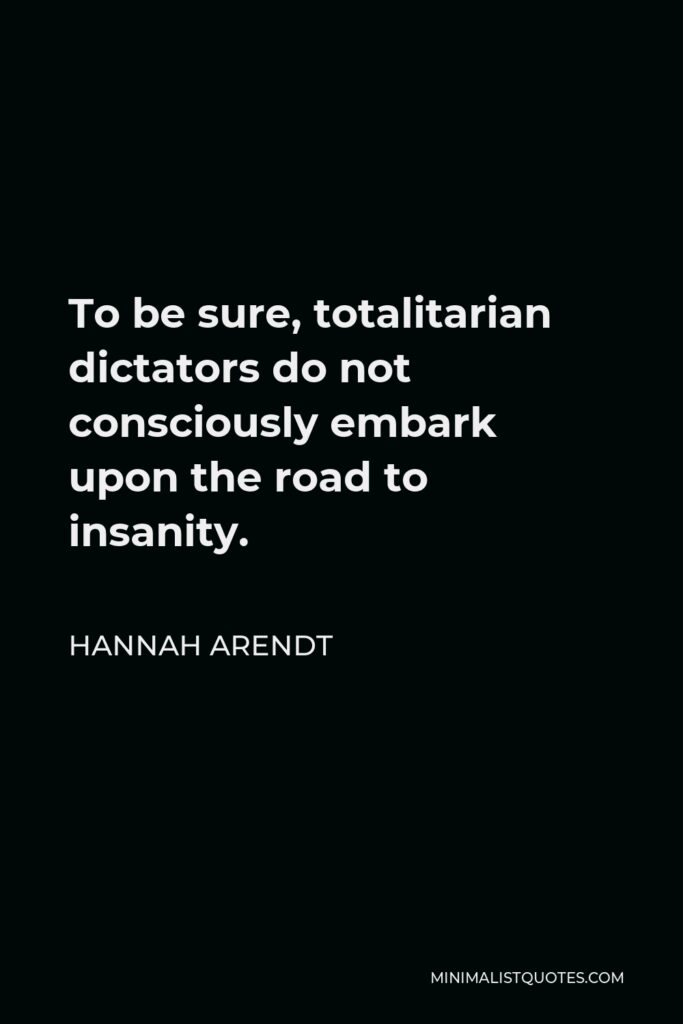 Hannah Arendt Quote - To be sure, totalitarian dictators do not consciously embark upon the road to insanity.