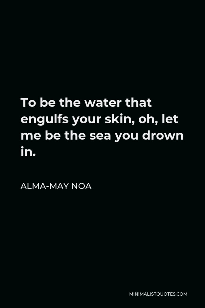 Alma-May Noa Quote - To be the water that engulfs your skin, oh, let me be the sea you drown in.