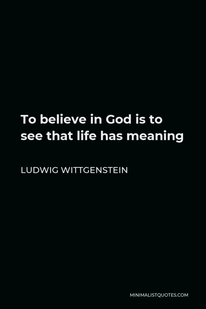 Ludwig Wittgenstein Quote - To believe in God is to see that life has meaning