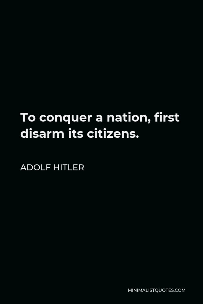 Adolf Hitler Quote - To conquer a nation, first disarm its citizens.