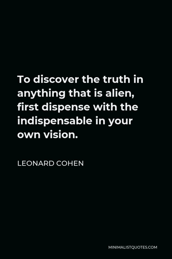 Leonard Cohen Quote - To discover the truth in anything that is alien, first dispense with the indispensable in your own vision.