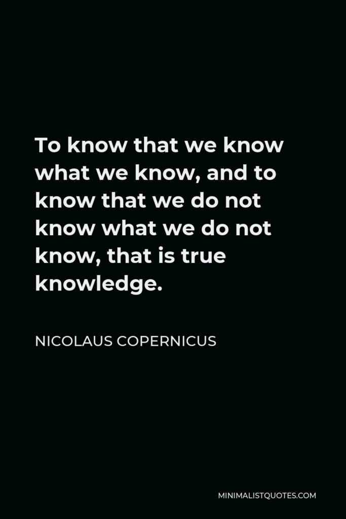 Nicolaus Copernicus Quote - To know that we know what we know, and to know that we do not know what we do not know, that is true knowledge.