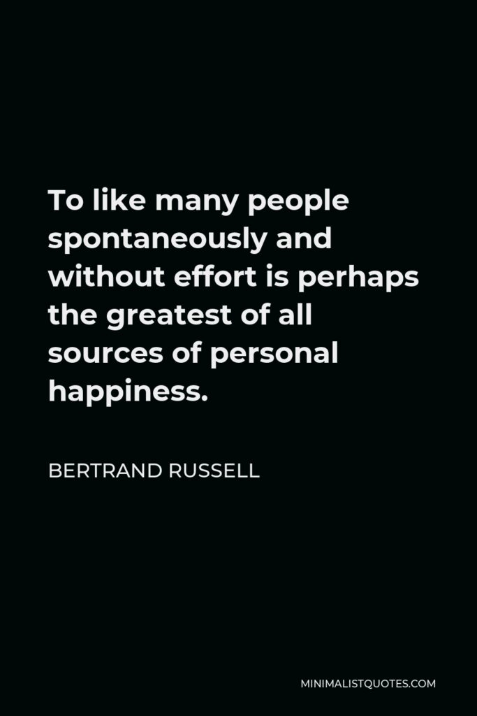 Bertrand Russell Quote - To like many people spontaneously and without effort is perhaps the greatest of all sources of personal happiness.