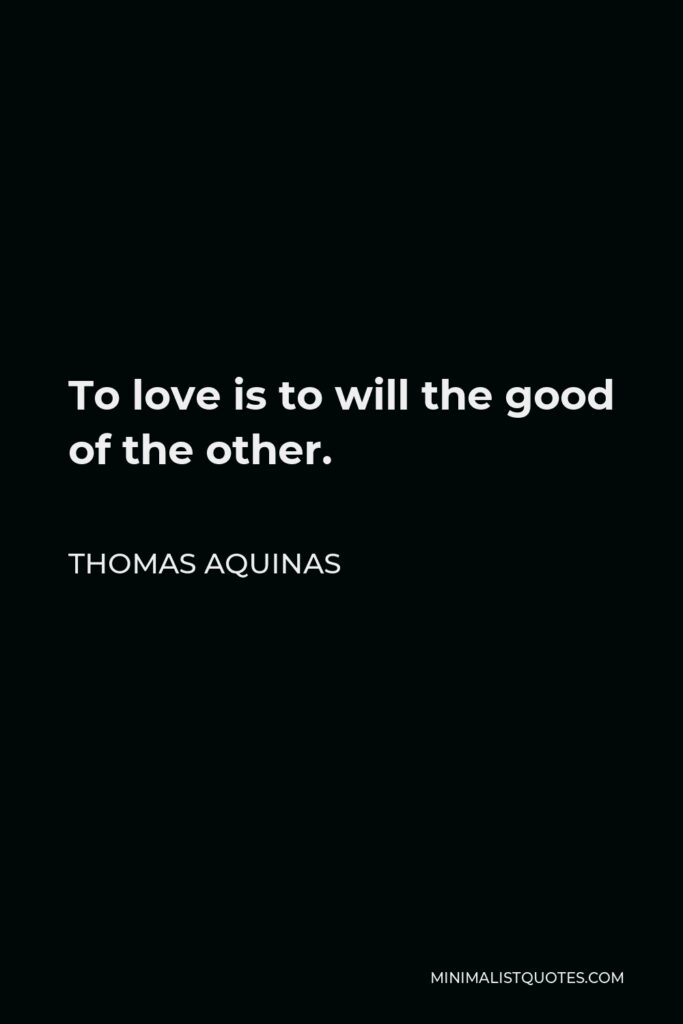 Thomas Aquinas Quote - To love is to will the good of the other.