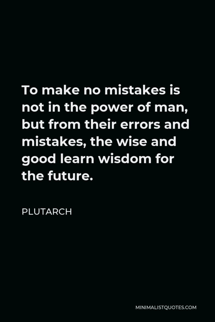 Plutarch Quote - To make no mistakes is not in the power of man, but from their errors and mistakes, the wise and good learn wisdom for the future.