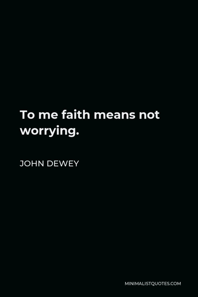 John Dewey Quote - To me faith means not worrying.
