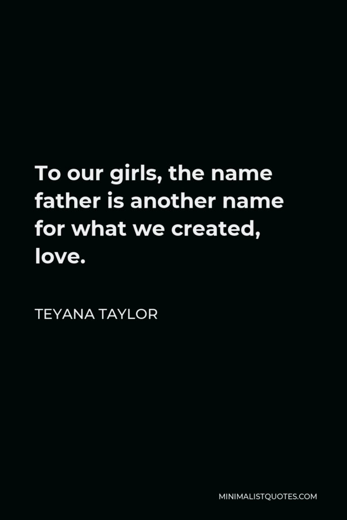 Teyana Taylor Quote - To our girls, the name father is another name for what we created, love.