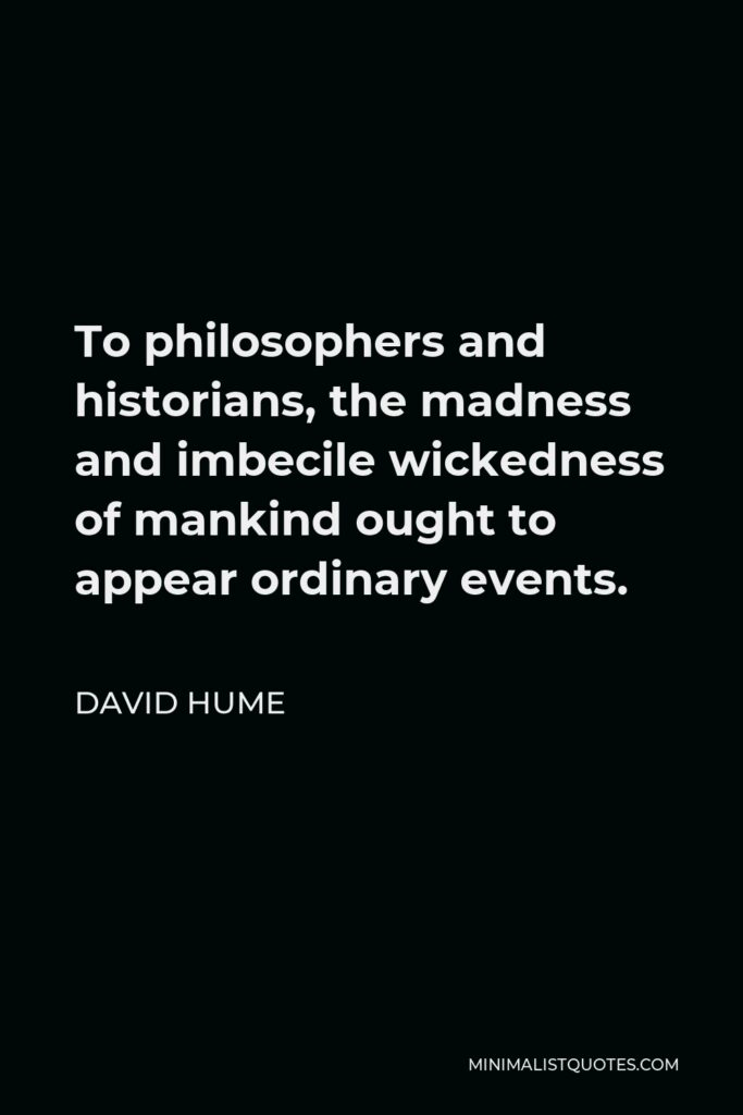 David Hume Quote - To philosophers and historians, the madness and imbecile wickedness of mankind ought to appear ordinary events.