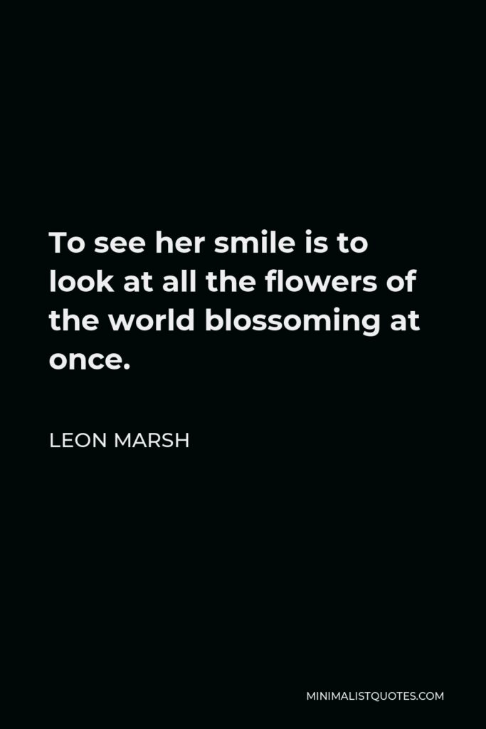 Leon Marsh Quote - To see her smile is to look at all the flowers of the world blossoming at once.