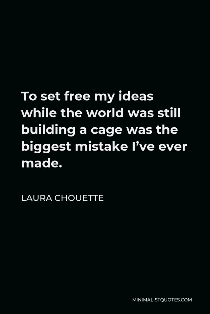 Laura Chouette Quote - To set free my ideas while the world was still building a cage was the biggest mistake I've ever made.