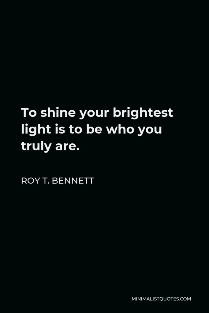 Roy T. Bennett Quote - To shine your brightest light is to be who you truly are.