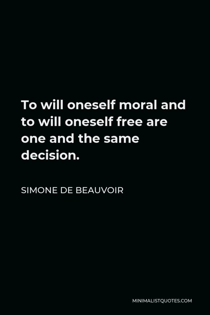 Simone de Beauvoir Quote - To will oneself moral and to will oneself free are one and the same decision.