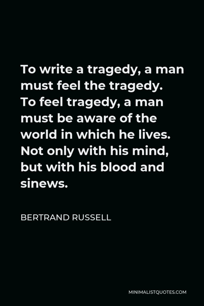 Bertrand Russell Quote - To write a tragedy, a man must feel the tragedy. To feel tragedy, a man must be aware of the world in which he lives. Not only with his mind, but with his blood and sinews.