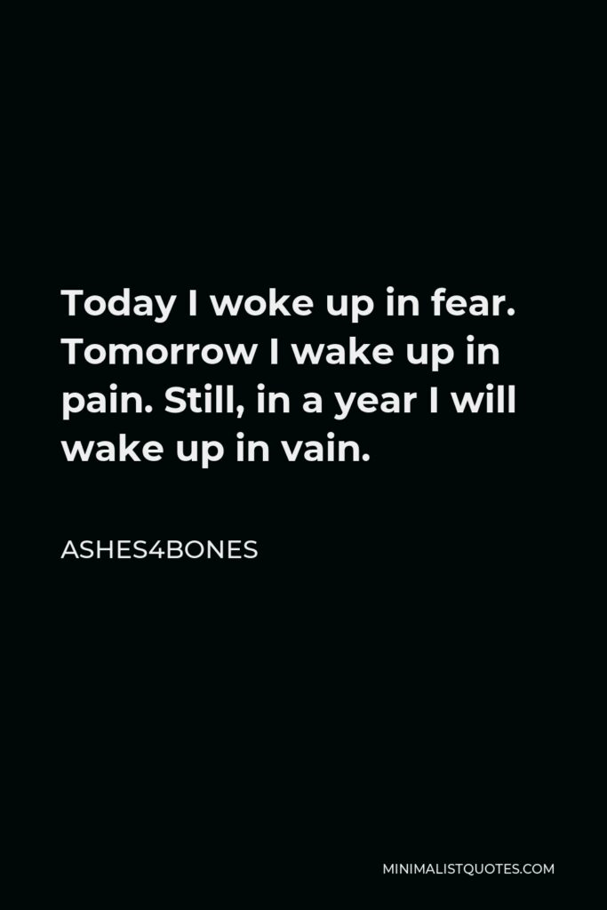 Ashes4bones Quote - Today I woke up in fear. Tomorrow I wake up in pain. Still, in a year I will wake up in vain.
