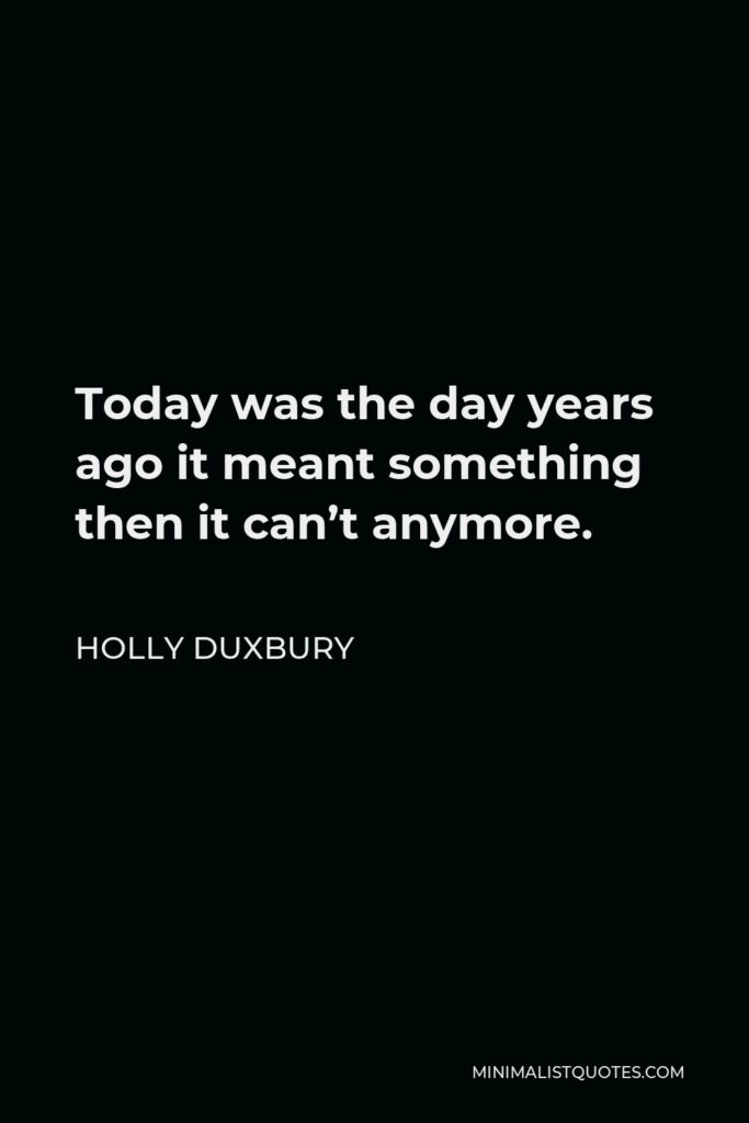 Holly Duxbury Quote - Today was the day years ago it meant something then it can't anymore.