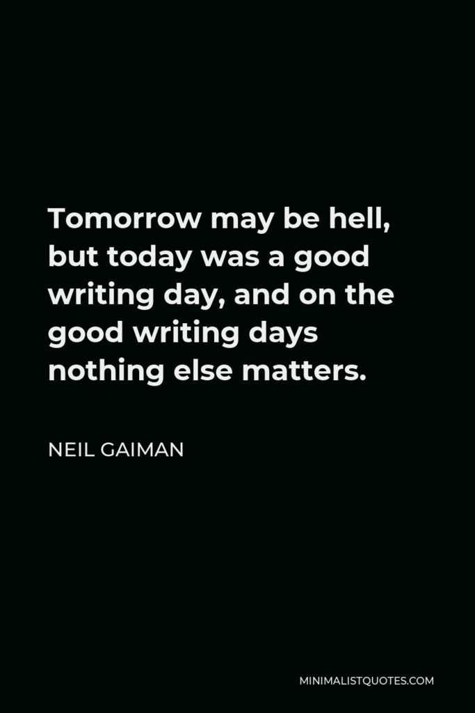 Neil Gaiman Quote - Tomorrow may be hell, but today was a good writing day, and on the good writing days nothing else matters.