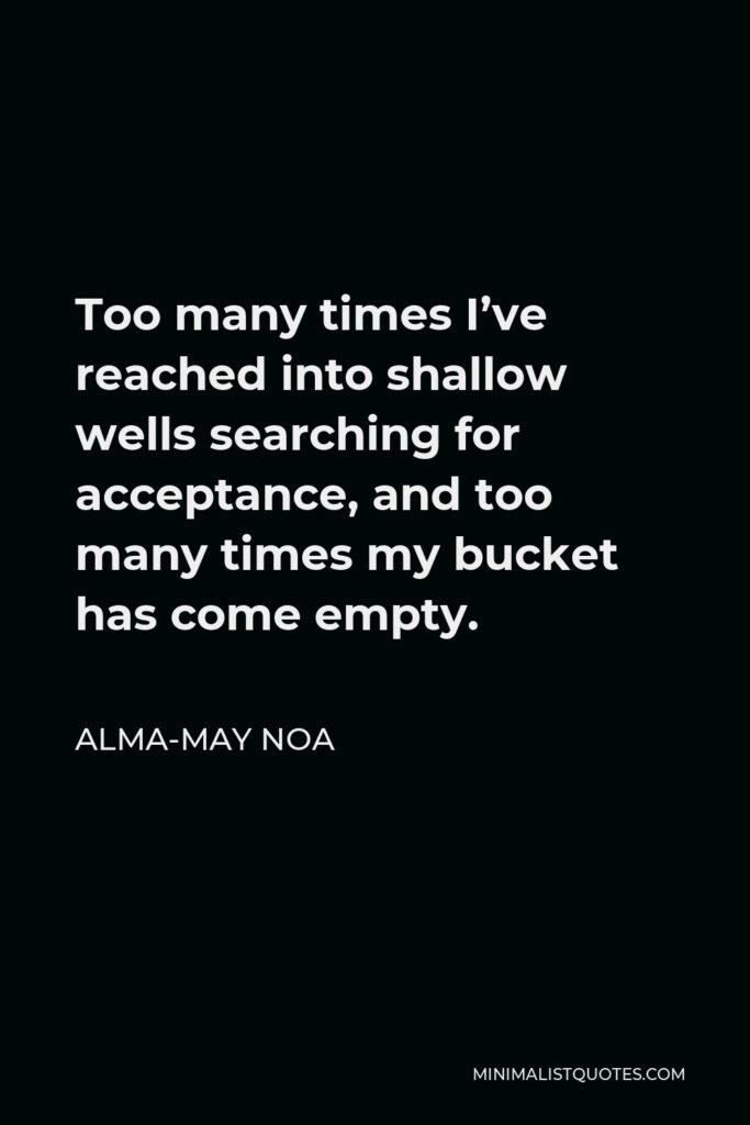 Alma-May Noa Quote - Too many times I've reached into shallow wells searching for acceptance, and too many times my bucket has come empty.