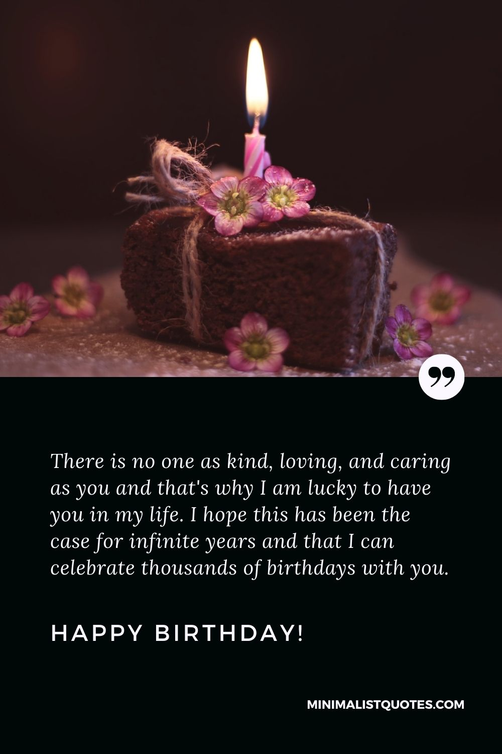 Touching birthday message to a best friend: There is no one as kind, loving, and caring as you and that's why I am lucky to have you in my life. I hope this has been the case for infinite years and that I can celebrate thousands of birthdays with you. Happy Birthday!