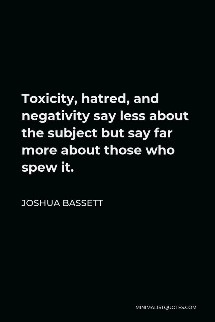 Joshua Bassett Quote - Toxicity, hatred, and negativity say less about the subject but say far more about those who spew it.