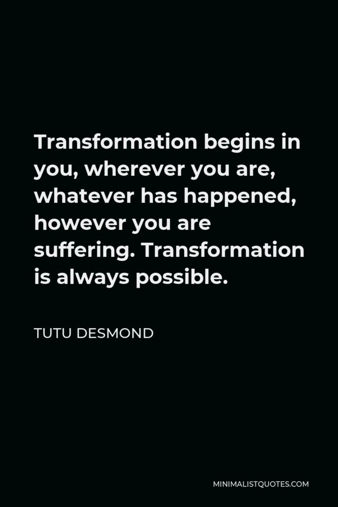 Tutu Desmond Quote - Transformation begins in you, wherever you are, whatever has happened, however you are suffering. Transformation is always possible.