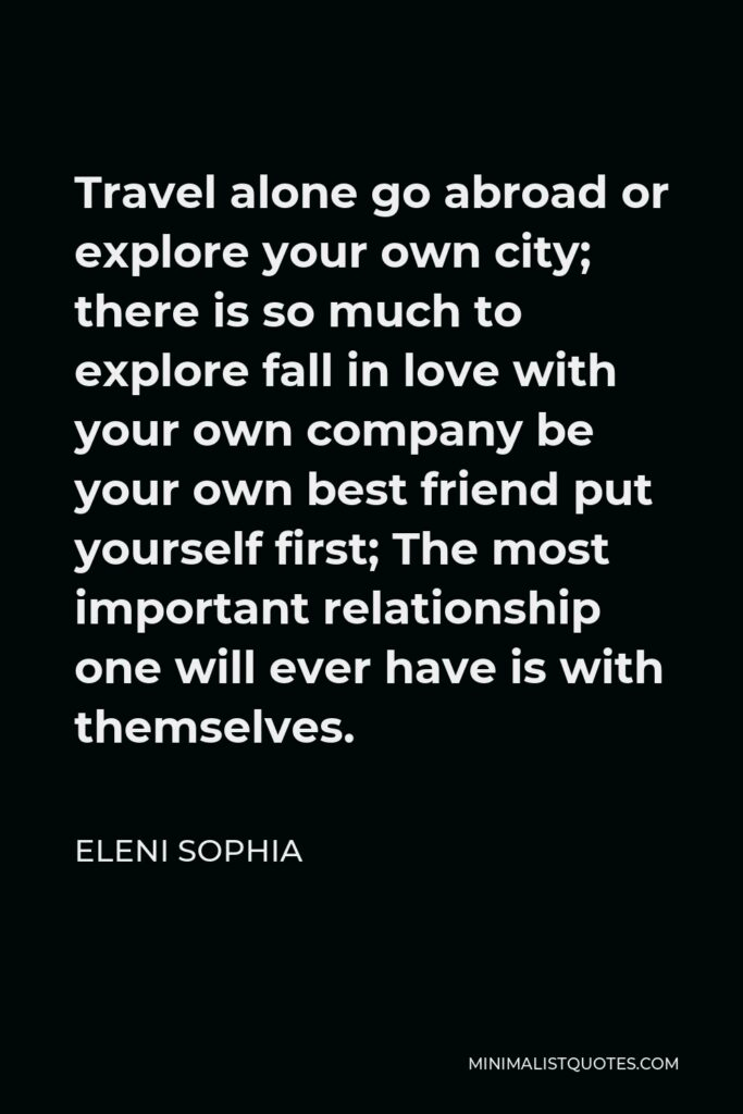 Eleni Sophia Quote - Travel alone go abroad or explore your own city; there is so much to explore fall in love with your own company be your own best friend put yourself first; The most important relationship one will ever have is with themselves.