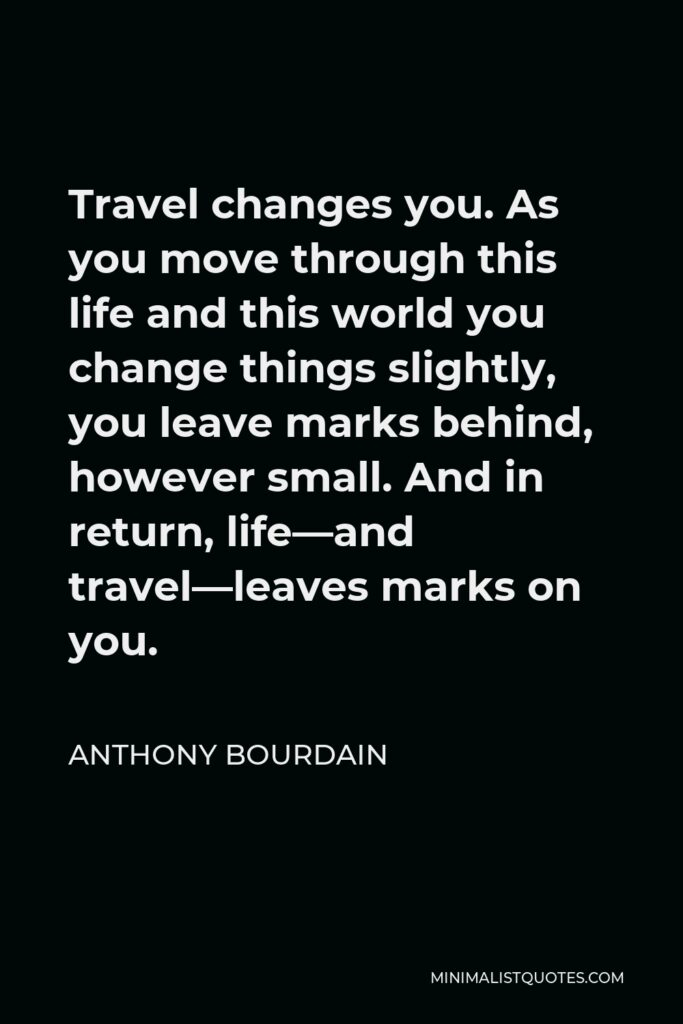 Anthony Bourdain Quote - Travel changes you. As you move through this life and this world you change things slightly, you leave marks behind, however small. And in return, life—and travel—leaves marks on you.